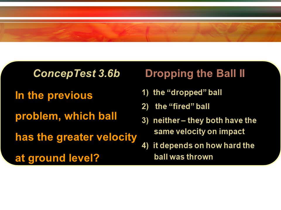 ConcepTest 3.6bDropping the Ball II In the previous problem, which ball has the greater velocity at ground level.