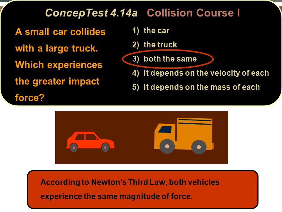 ConcepTest 4.14aCollision Course I ConcepTest 4.14a Collision Course I A small car collides with a large truck.