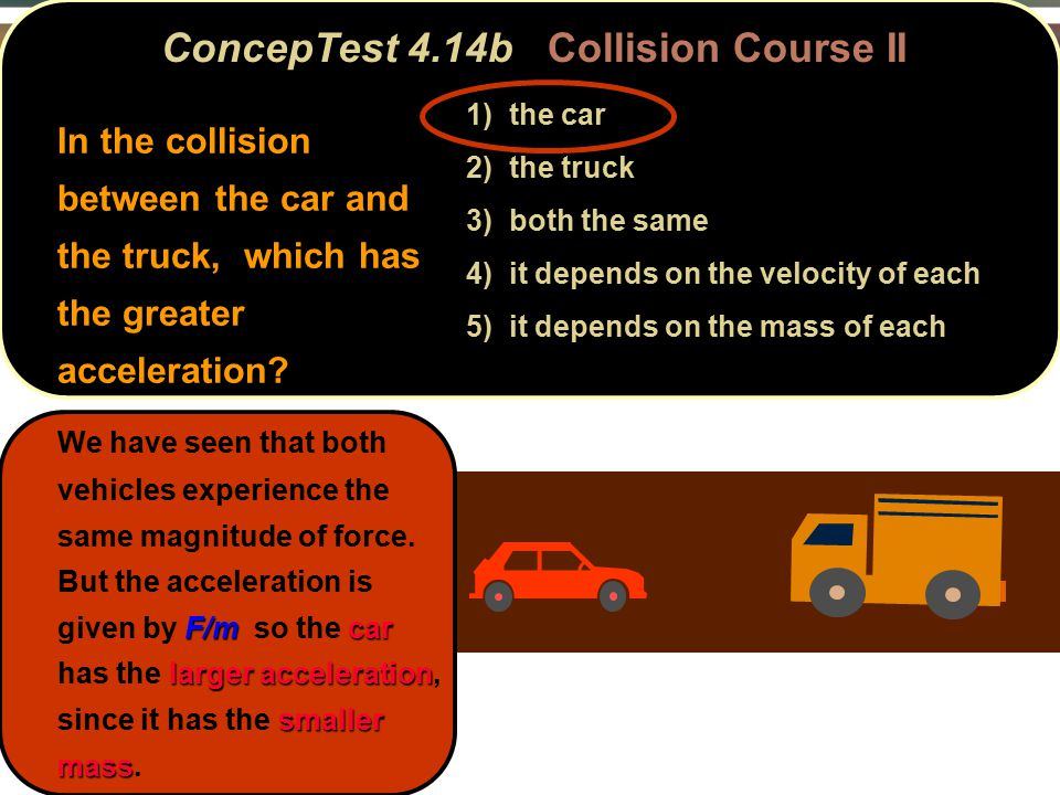 1) the car 2) the truck 3) both the same 4) it depends on the velocity of each 5) it depends on the mass of each In the collision between the car and the truck, which has the greater acceleration.