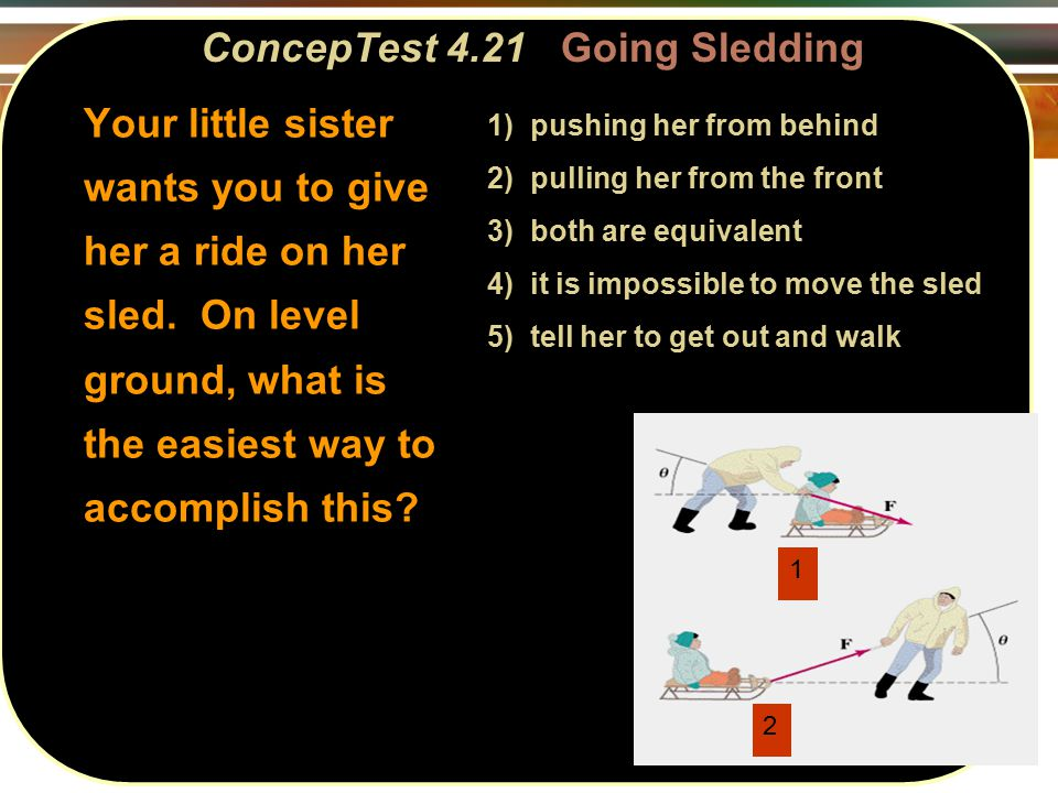 ConcepTest 4.21Going Sledding ConcepTest 4.21 Going Sledding 1 2 1) pushing her from behind 2) pulling her from the front 3) both are equivalent 4) it is impossible to move the sled 5) tell her to get out and walk Your little sister wants you to give her a ride on her sled.