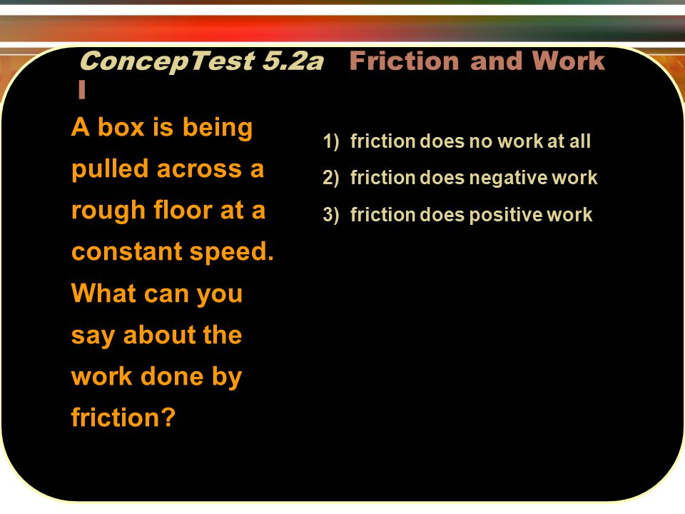 ConcepTest 5.2a Friction and Work I 1) friction does no work at all 2) friction does negative work 3) friction does positive work A box is being pulled across a rough floor at a constant speed.