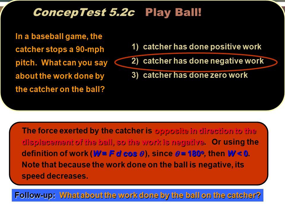 In a baseball game, the catcher stops a 90-mph pitch.