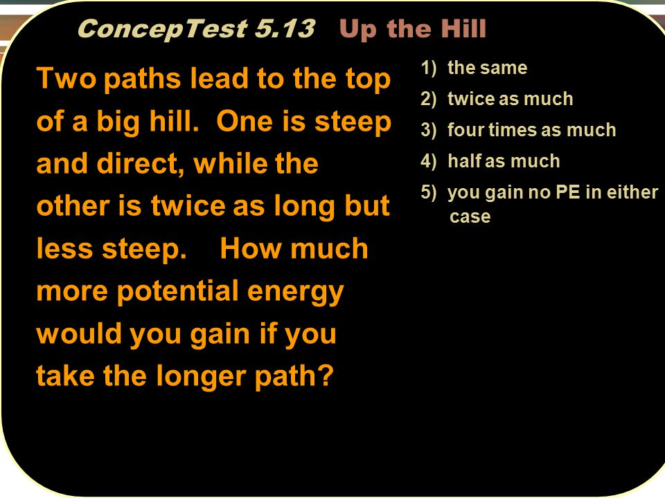 ConcepTest 5.13 Up the Hill 1) the same 2) twice as much 3) four times as much 4) half as much 5) you gain no PE in either case Two paths lead to the top of a big hill.