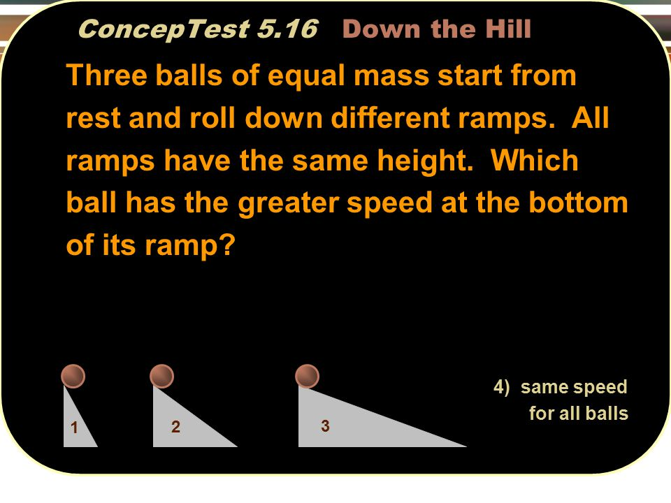 ConcepTest 5.16 Down the Hill Three balls of equal mass start from rest and roll down different ramps.