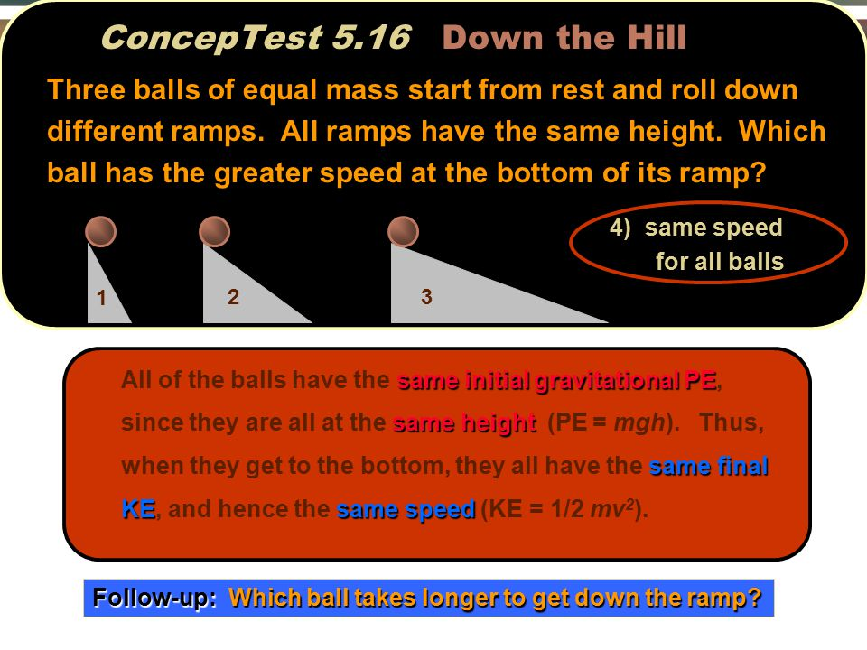 ConcepTest 5.16 Down the Hill same initial gravitational PE same height same final KEsame speed All of the balls have the same initial gravitational PE, since they are all at the same height (PE = mgh).
