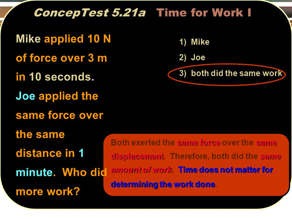 same forcesame displacementsame amount of workTime does not matter for determining the work done Both exerted the same force over the same displacement.