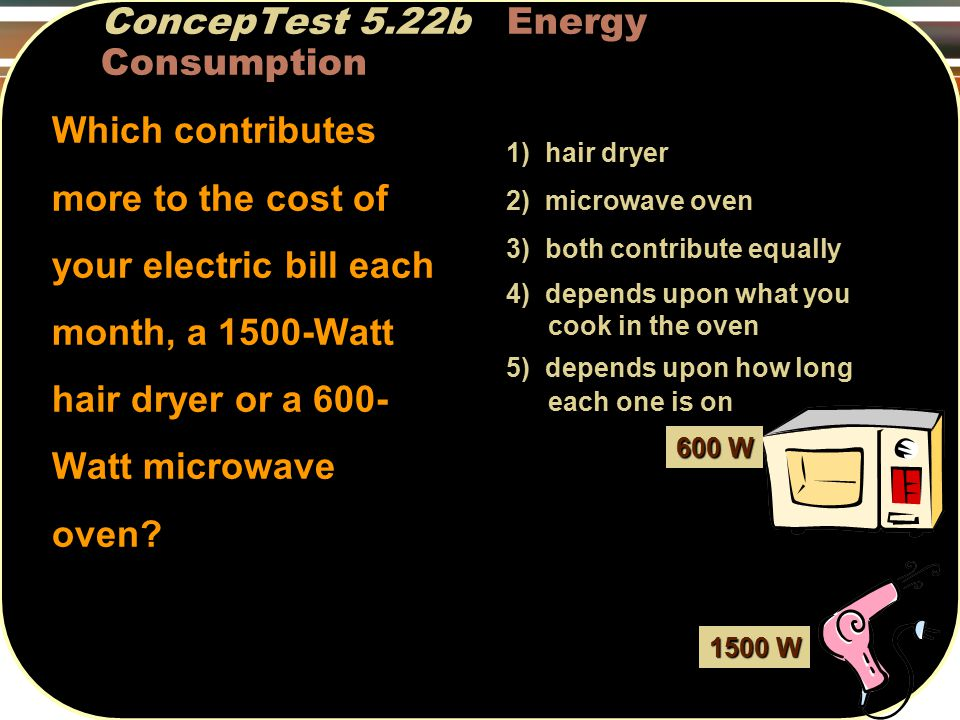 ConcepTest 5.22b Energy Consumption Which contributes more to the cost of your electric bill each month, a 1500-Watt hair dryer or a 600- Watt microwave oven.