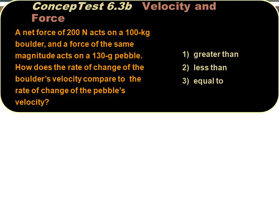 1) greater than 2) less than 3) equal to ConcepTest 6.3b Velocity and Force A net force of 200 N acts on a 100-kg boulder, and a force of the same magnitude acts on a 130-g pebble.