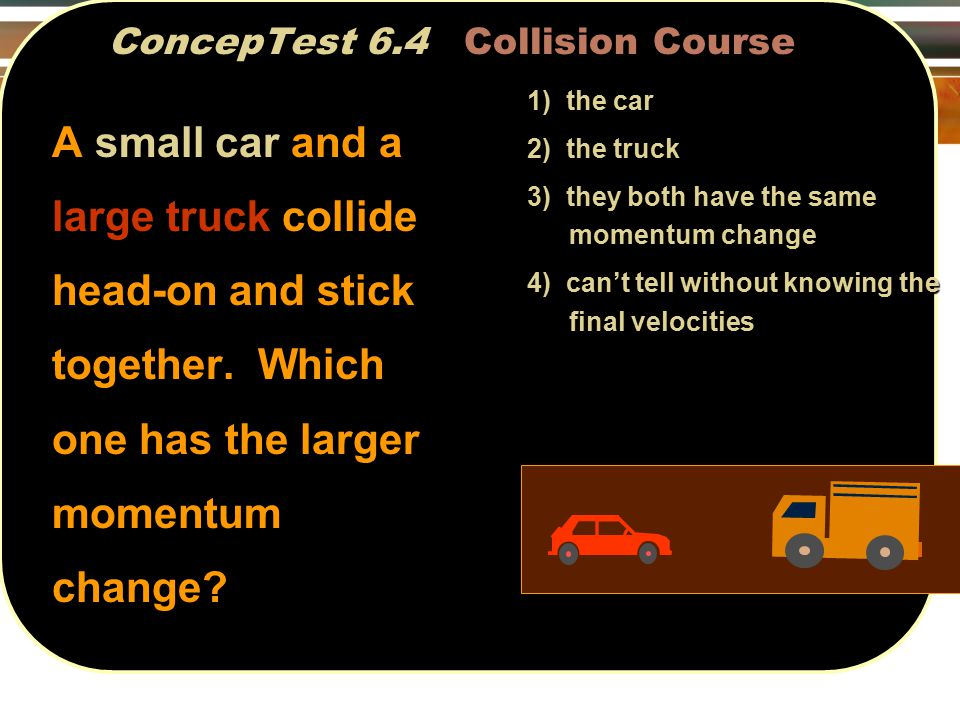 ConcepTest 6.4 Collision Course 1) the car 2) the truck 3) they both have the same momentum change 4) can't tell without knowing the final velocities A small car and a large truck collide head-on and stick together.