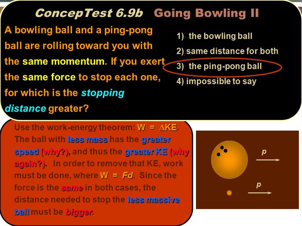 ConcepTest 6.9b Going Bowling II p p W =  KE less massgreater speed(why?)greater KE(why again?) W = Fd same less massive ballbigger Use the work-ener