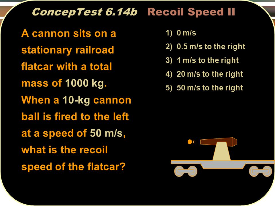 ConcepTest 6.14b Recoil Speed II 1) 0 m/s 2) 0.5 m/s to the right 3) 1 m/s to the right 4) 20 m/s to the right 5) 50 m/s to the right A cannon sits on a stationary railroad flatcar with a total mass of 1000 kg.