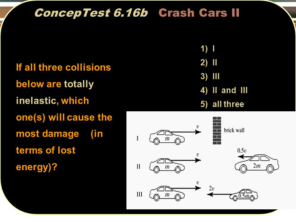 ConcepTest 6.16b Crash Cars II If all three collisions below are totally inelastic, which one(s) will cause the most damage (in terms of lost energy).
