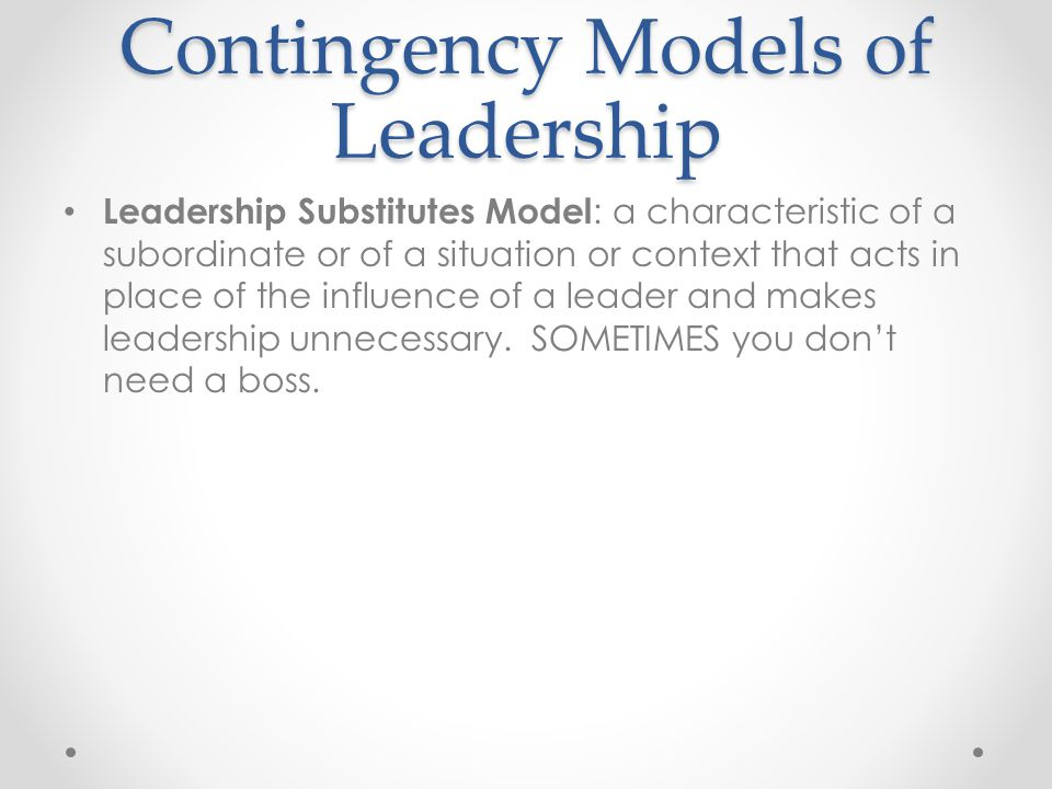 Contingency Models of Leadership Leadership Substitutes Model : a characteristic of a subordinate or of a situation or context that acts in place of the influence of a leader and makes leadership unnecessary.