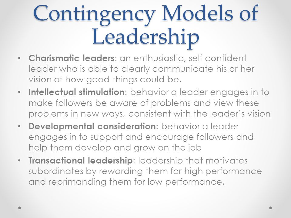 Contingency Models of Leadership Charismatic leaders : an enthusiastic, self confident leader who is able to clearly communicate his or her vision of how good things could be.
