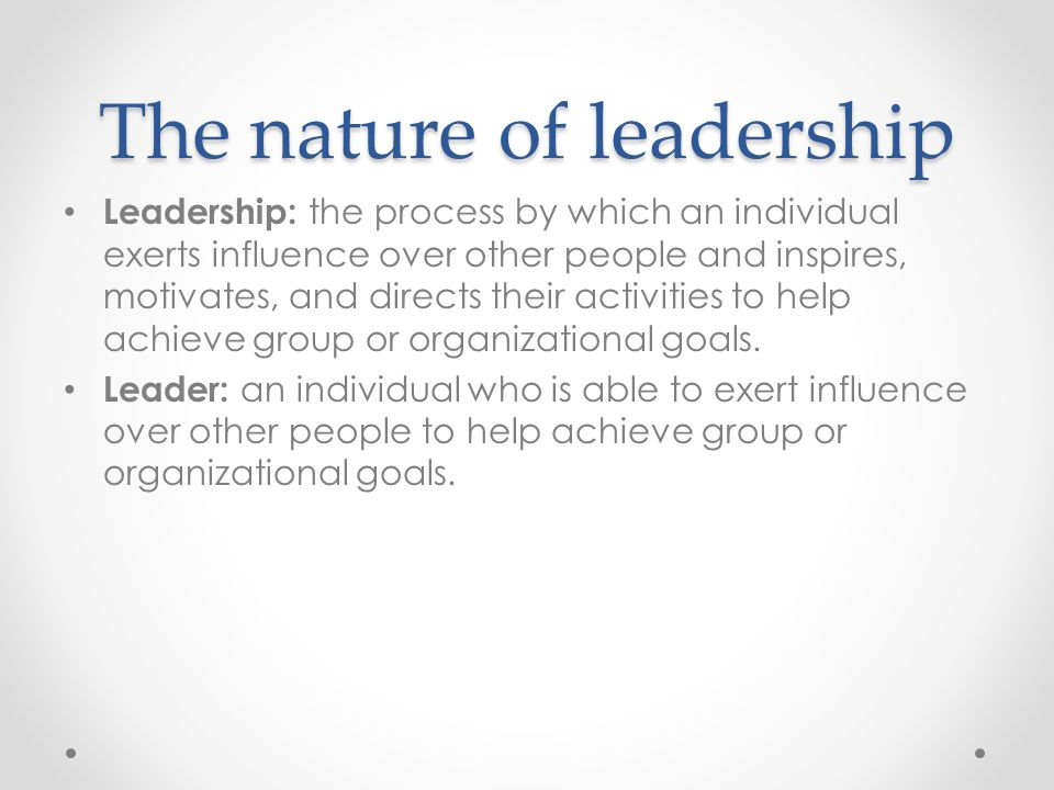 The nature of leadership Leadership: the process by which an individual exerts influence over other people and inspires, motivates, and directs their activities to help achieve group or organizational goals.