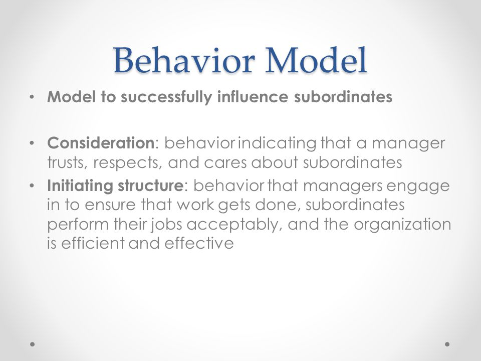 Behavior Model Model to successfully influence subordinates Consideration : behavior indicating that a manager trusts, respects, and cares about subordinates Initiating structure : behavior that managers engage in to ensure that work gets done, subordinates perform their jobs acceptably, and the organization is efficient and effective