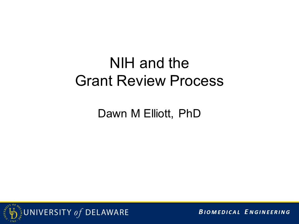 B IOMEDICAL E NGINEERING NIH and the Grant Review Process Dawn M Elliott, PhD