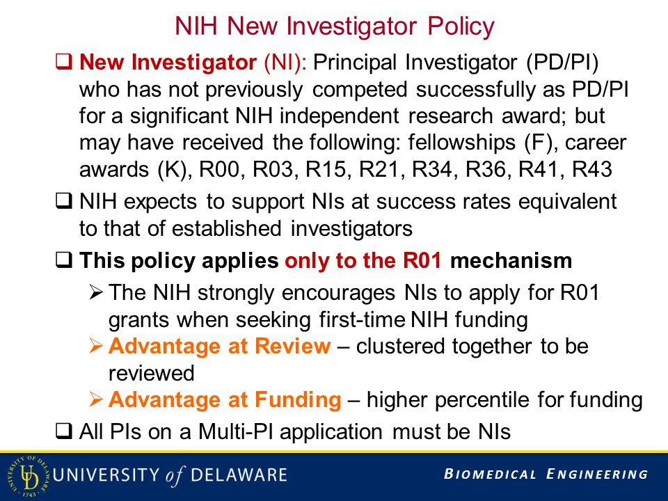 B IOMEDICAL E NGINEERING NIH New Investigator Policy  New Investigator (NI): Principal Investigator (PD/PI) who has not previously competed successfully as PD/PI for a significant NIH independent research award; but may have received the following: fellowships (F), career awards (K), R00, R03, R15, R21, R34, R36, R41, R43  NIH expects to support NIs at success rates equivalent to that of established investigators  This policy applies only to the R01 mechanism  The NIH strongly encourages NIs to apply for R01 grants when seeking first-time NIH funding  Advantage at Review – clustered together to be reviewed  Advantage at Funding – higher percentile for funding  All PIs on a Multi-PI application must be NIs