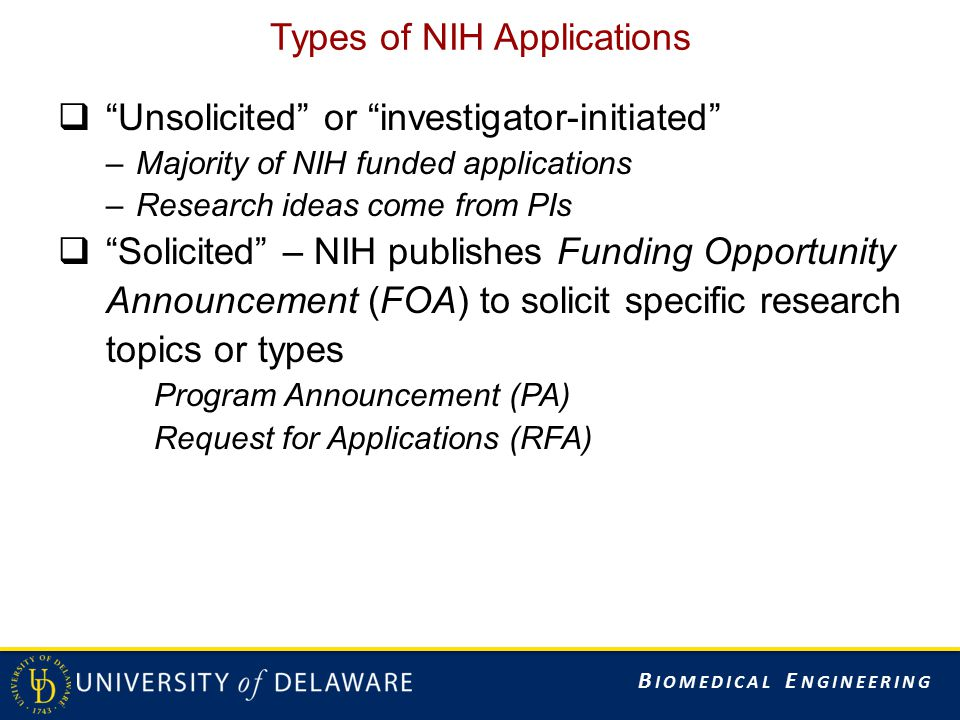 B IOMEDICAL E NGINEERING Types of NIH Applications  Unsolicited or investigator-initiated –Majority of NIH funded applications –Research ideas come from PIs  Solicited – NIH publishes Funding Opportunity Announcement (FOA) to solicit specific research topics or types Program Announcement (PA) Request for Applications (RFA)