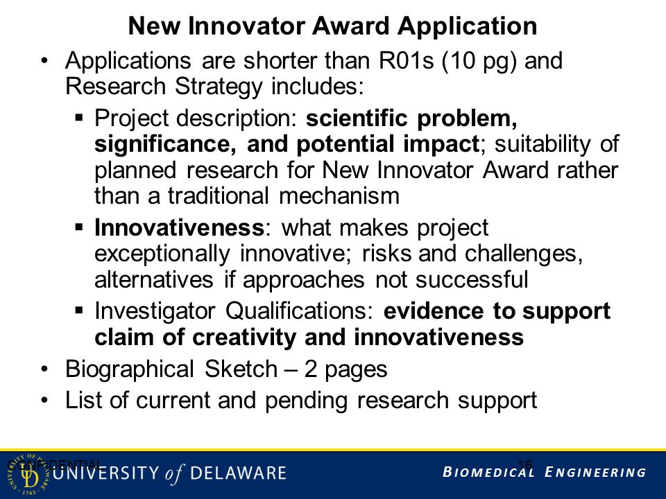 B IOMEDICAL E NGINEERING New Innovator Award Application Applications are shorter than R01s (10 pg) and Research Strategy includes:  Project description: scientific problem, significance, and potential impact; suitability of planned research for New Innovator Award rather than a traditional mechanism  Innovativeness: what makes project exceptionally innovative; risks and challenges, alternatives if approaches not successful  Investigator Qualifications: evidence to support claim of creativity and innovativeness Biographical Sketch – 2 pages List of current and pending research support CONFIDENTIAL16