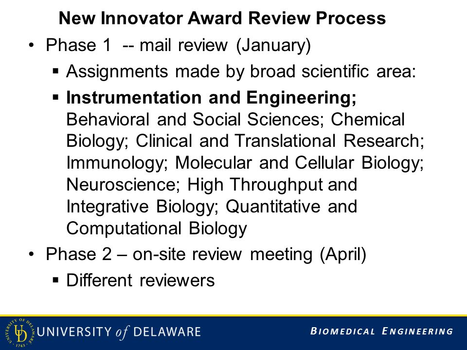 B IOMEDICAL E NGINEERING New Innovator Award Review Process Phase 1 -- mail review (January)  Assignments made by broad scientific area:  Instrumentation and Engineering; Behavioral and Social Sciences; Chemical Biology; Clinical and Translational Research; Immunology; Molecular and Cellular Biology; Neuroscience; High Throughput and Integrative Biology; Quantitative and Computational Biology Phase 2 – on-site review meeting (April)  Different reviewers