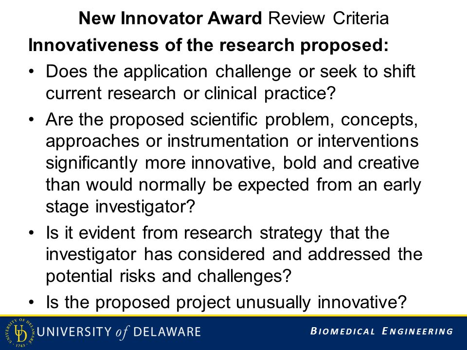 B IOMEDICAL E NGINEERING New Innovator Award Review Criteria Innovativeness of the research proposed: Does the application challenge or seek to shift current research or clinical practice.