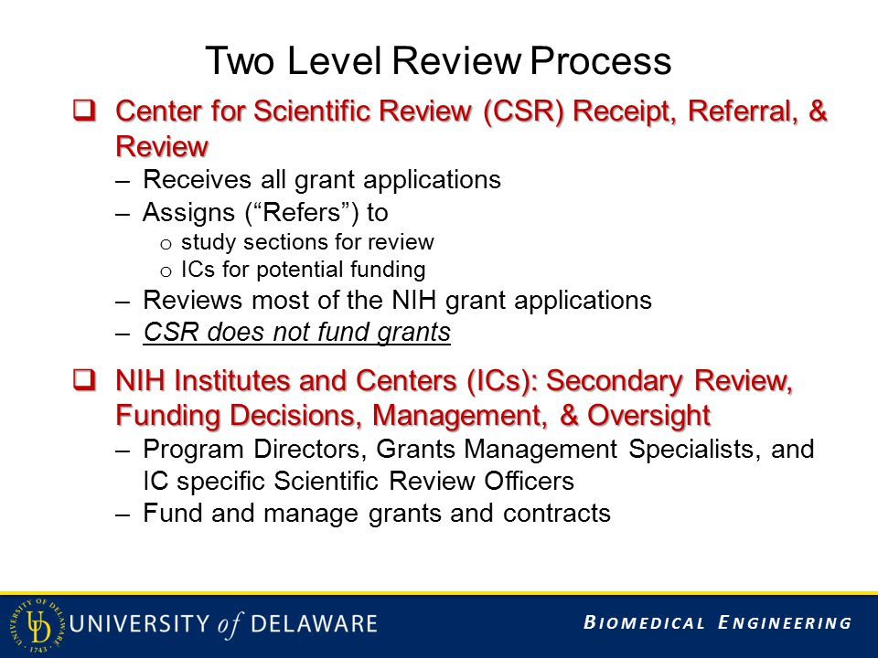 B IOMEDICAL E NGINEERING Two Level Review Process  Center for Scientific Review (CSR) Receipt, Referral, & Review –Receives all grant applications –Assigns ( Refers ) to o study sections for review o ICs for potential funding –Reviews most of the NIH grant applications –CSR does not fund grants  NIH Institutes and Centers (ICs): Secondary Review, Funding Decisions, Management, & Oversight –Program Directors, Grants Management Specialists, and IC specific Scientific Review Officers –Fund and manage grants and contracts