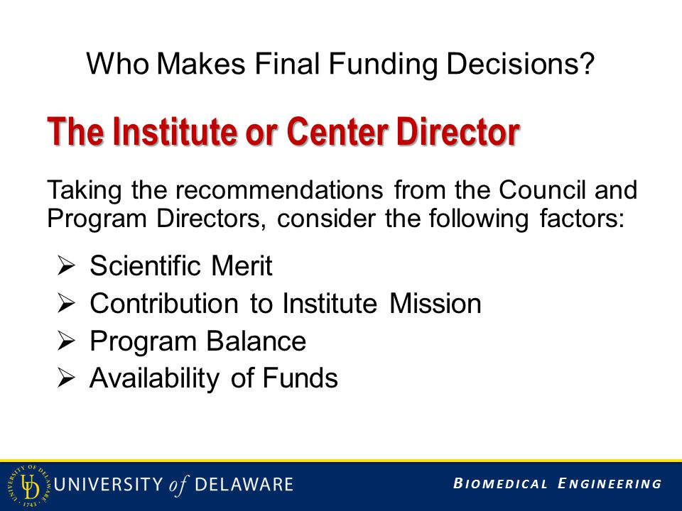 B IOMEDICAL E NGINEERING Who Makes Final Funding Decisions? The Institute or Center Director Taking the recommendations from the Council and Program D