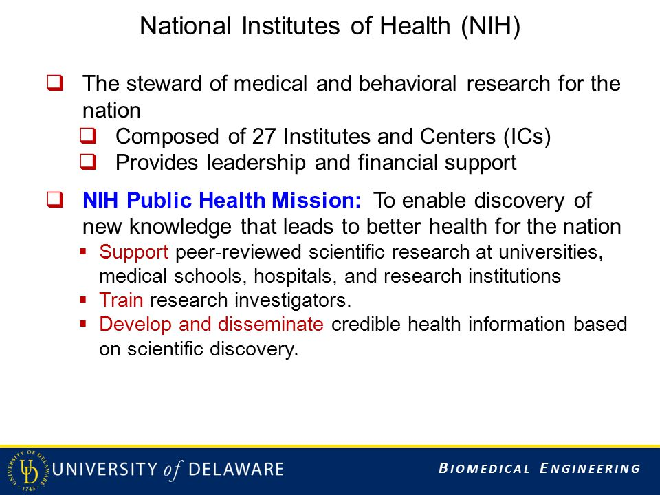 B IOMEDICAL E NGINEERING National Institutes of Health (NIH)  The steward of medical and behavioral research for the nation  Composed of 27 Institutes and Centers (ICs)  Provides leadership and financial support  NIH Public Health Mission: To enable discovery of new knowledge that leads to better health for the nation  Support peer-reviewed scientific research at universities, medical schools, hospitals, and research institutions  Train research investigators.