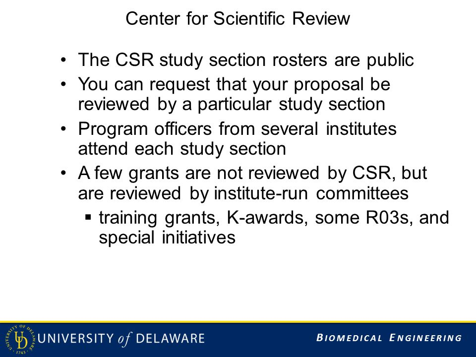 B IOMEDICAL E NGINEERING Center for Scientific Review The CSR study section rosters are public You can request that your proposal be reviewed by a particular study section Program officers from several institutes attend each study section A few grants are not reviewed by CSR, but are reviewed by institute-run committees  training grants, K-awards, some R03s, and special initiatives