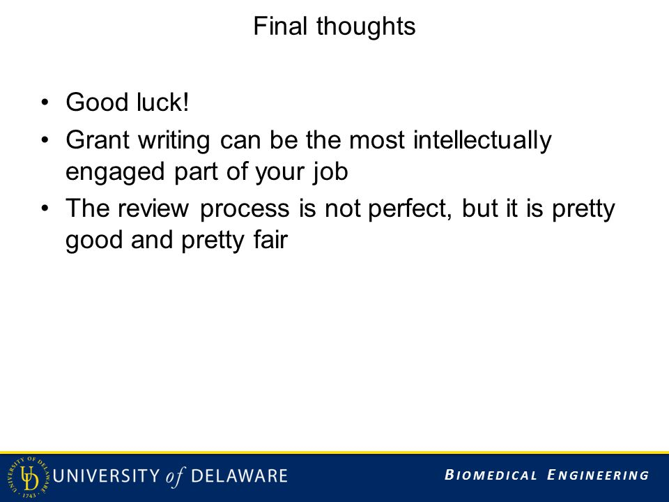 B IOMEDICAL E NGINEERING Final thoughts Good luck! Grant writing can be the most intellectually engaged part of your job The review process is not per