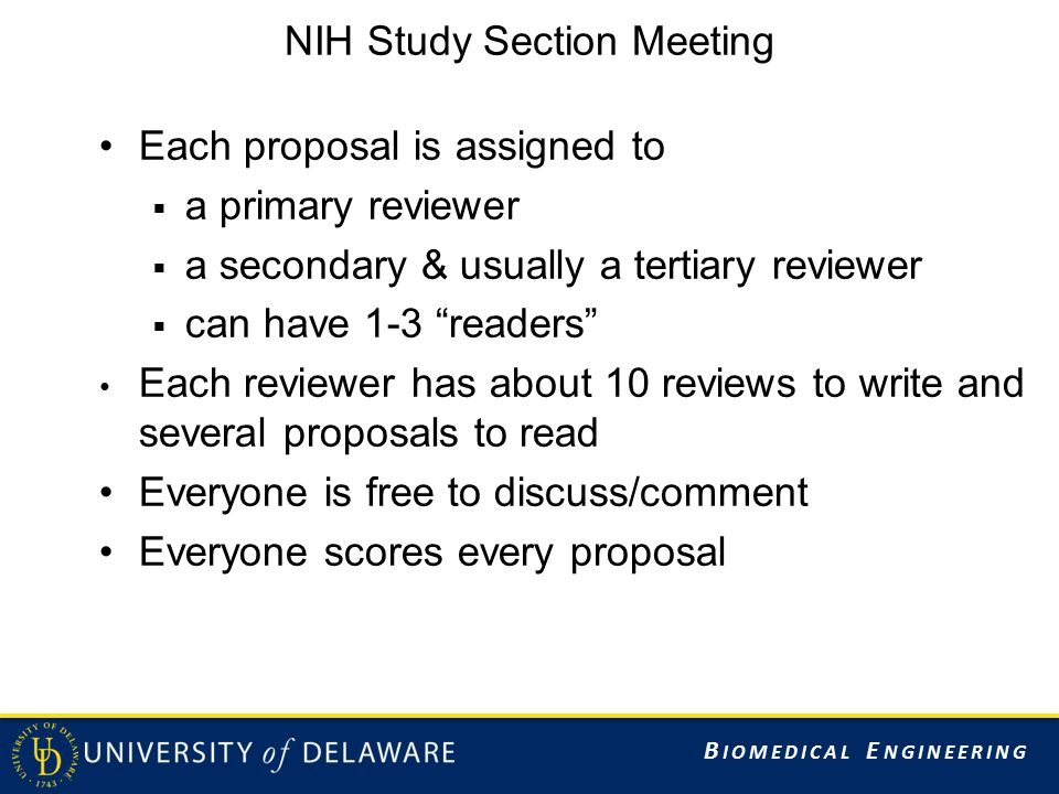 B IOMEDICAL E NGINEERING NIH Study Section Meeting Each proposal is assigned to  a primary reviewer  a secondary & usually a tertiary reviewer  can
