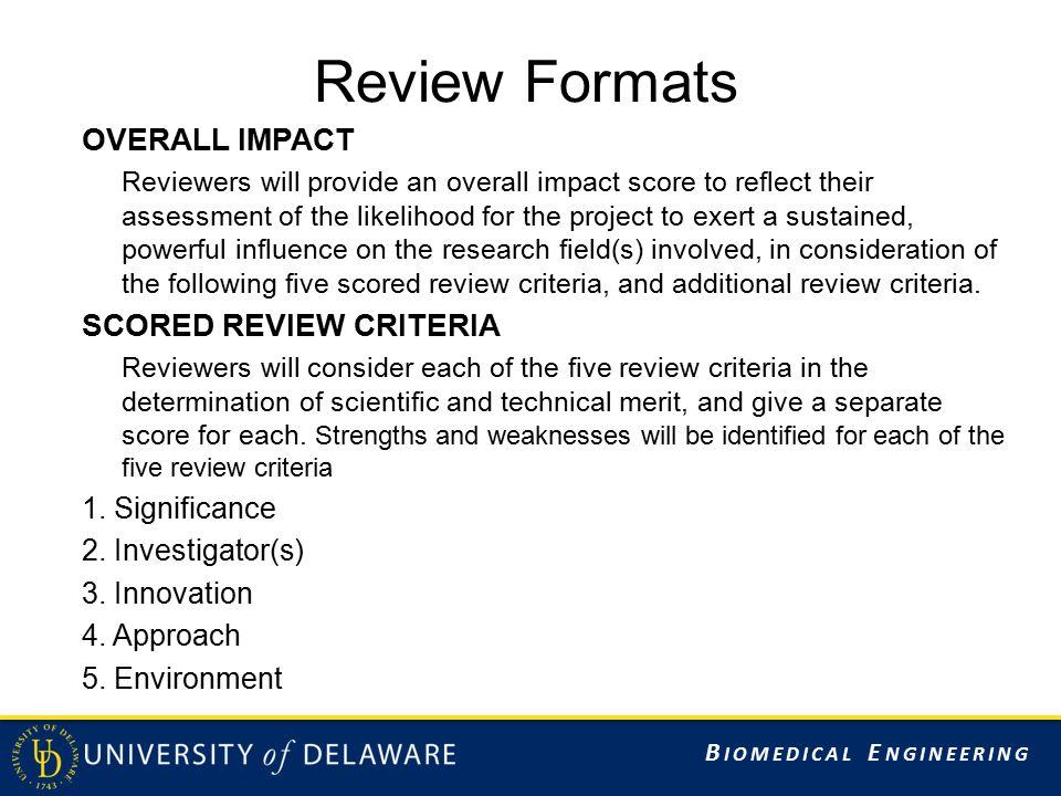 B IOMEDICAL E NGINEERING Review Formats OVERALL IMPACT Reviewers will provide an overall impact score to reflect their assessment of the likelihood for the project to exert a sustained, powerful influence on the research field(s) involved, in consideration of the following five scored review criteria, and additional review criteria.