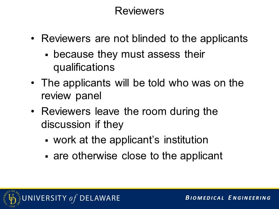 B IOMEDICAL E NGINEERING Reviewers Reviewers are not blinded to the applicants  because they must assess their qualifications The applicants will be told who was on the review panel Reviewers leave the room during the discussion if they  work at the applicant's institution  are otherwise close to the applicant