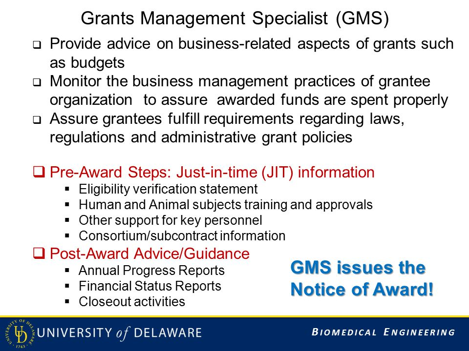 B IOMEDICAL E NGINEERING Grants Management Specialist (GMS)  Provide advice on business-related aspects of grants such as budgets  Monitor the business management practices of grantee organization to assure awarded funds are spent properly  Assure grantees fulfill requirements regarding laws, regulations and administrative grant policies  Pre-Award Steps: Just-in-time (JIT) information  Eligibility verification statement  Human and Animal subjects training and approvals  Other support for key personnel  Consortium/subcontract information  Post-Award Advice/Guidance  Annual Progress Reports  Financial Status Reports  Closeout activities GMS issues the Notice of Award!