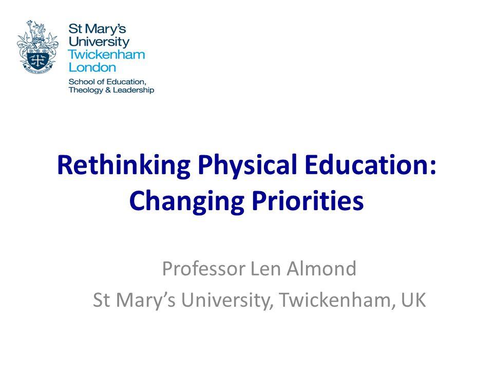 Rethinking Physical Education: Changing Priorities Professor Len Almond St Mary's University, Twickenham, UK
