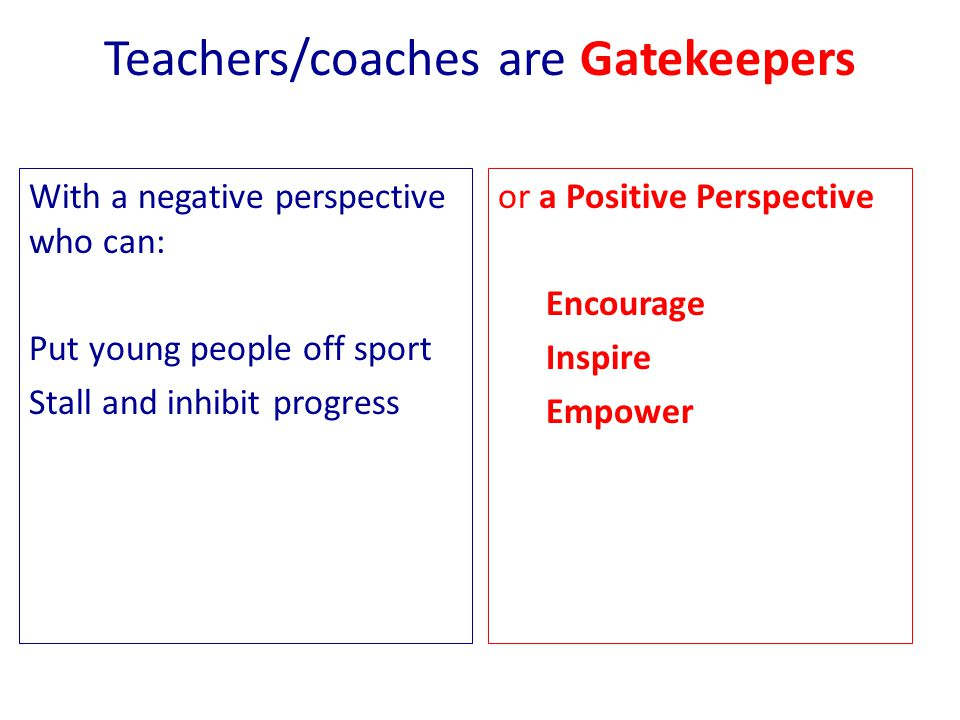 Teachers/coaches are Gatekeepers With a negative perspective who can: Put young people off sport Stall and inhibit progress or a Positive Perspective Encourage Inspire Empower