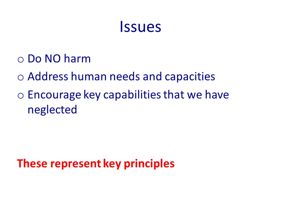 Issues o Do NO harm o Address human needs and capacities o Encourage key capabilities that we have neglected These represent key principles