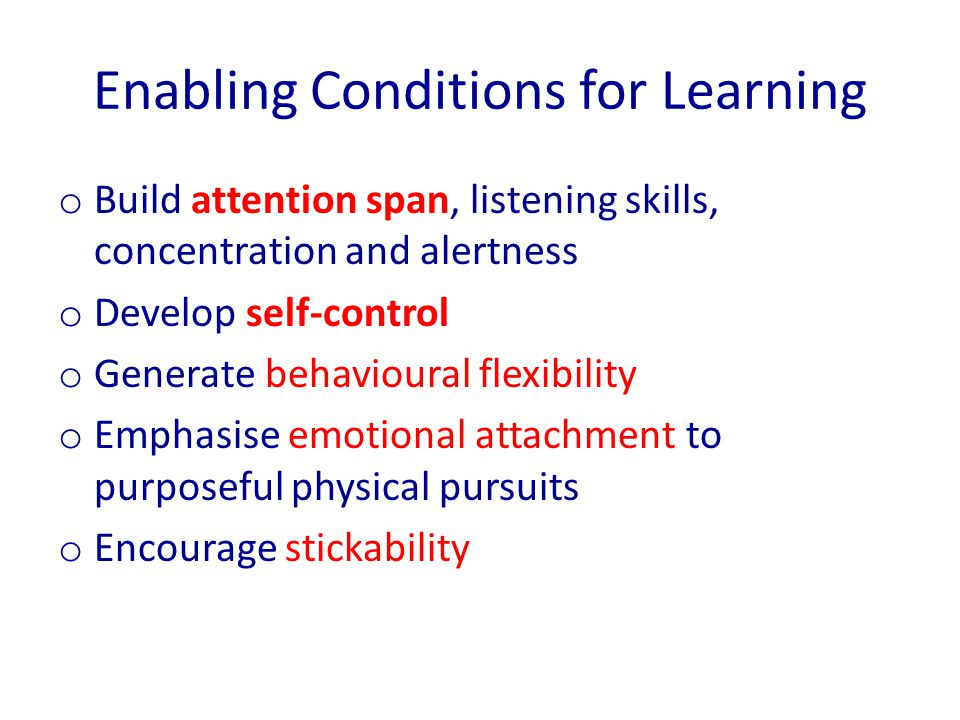 Enabling Conditions for Learning o Build attention span, listening skills, concentration and alertness o Develop self-control o Generate behavioural flexibility o Emphasise emotional attachment to purposeful physical pursuits o Encourage stickability