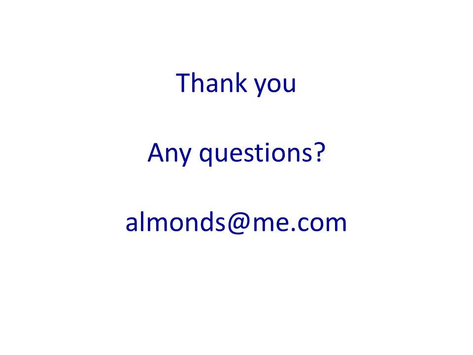 Thank you Any questions? almonds@me.com