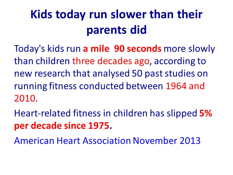 Kids today run slower than their parents did Today s kids run a mile 90 seconds more slowly than children three decades ago, according to new research that analysed 50 past studies on running fitness conducted between 1964 and 2010.