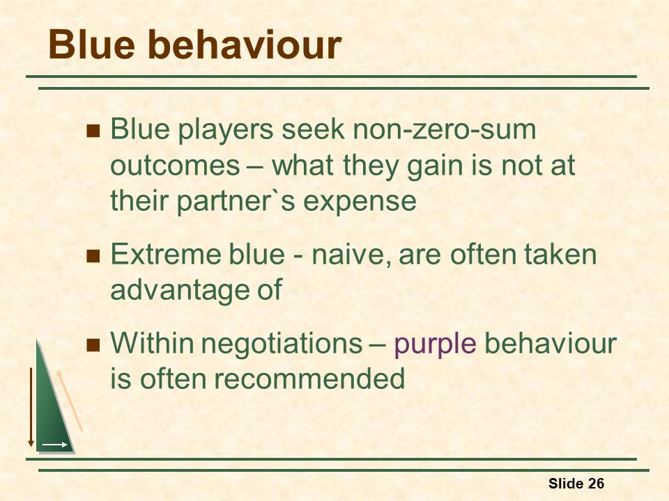 Slide 26 Blue behaviour Blue players seek non-zero-sum outcomes – what they gain is not at their partner`s expense Extreme blue - naive, are often taken advantage of Within negotiations – purple behaviour is often recommended