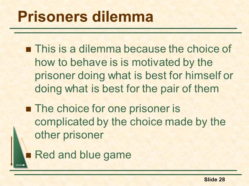 Prisoners dilemma This is a dilemma because the choice of how to behave is is motivated by the prisoner doing what is best for himself or doing what is best for the pair of them The choice for one prisoner is complicated by the choice made by the other prisoner Red and blue game Slide 28
