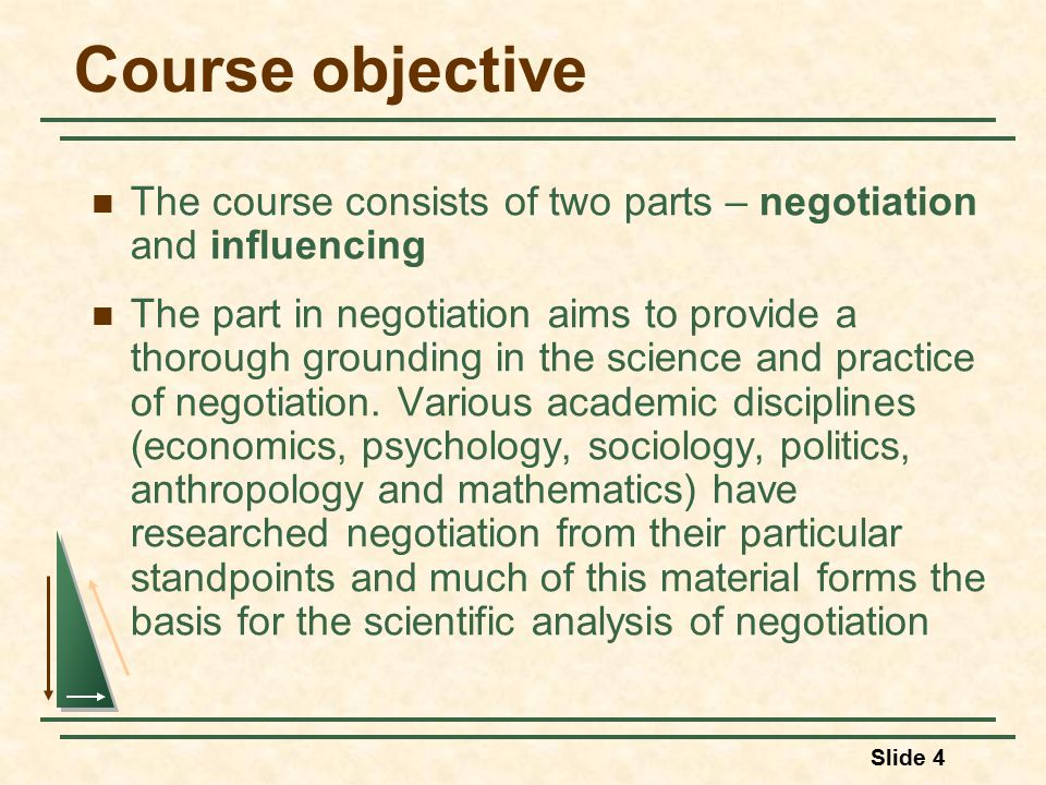 Slide 4 Course objective The course consists of two parts – negotiation and influencing The part in negotiation aims to provide a thorough grounding in the science and practice of negotiation.