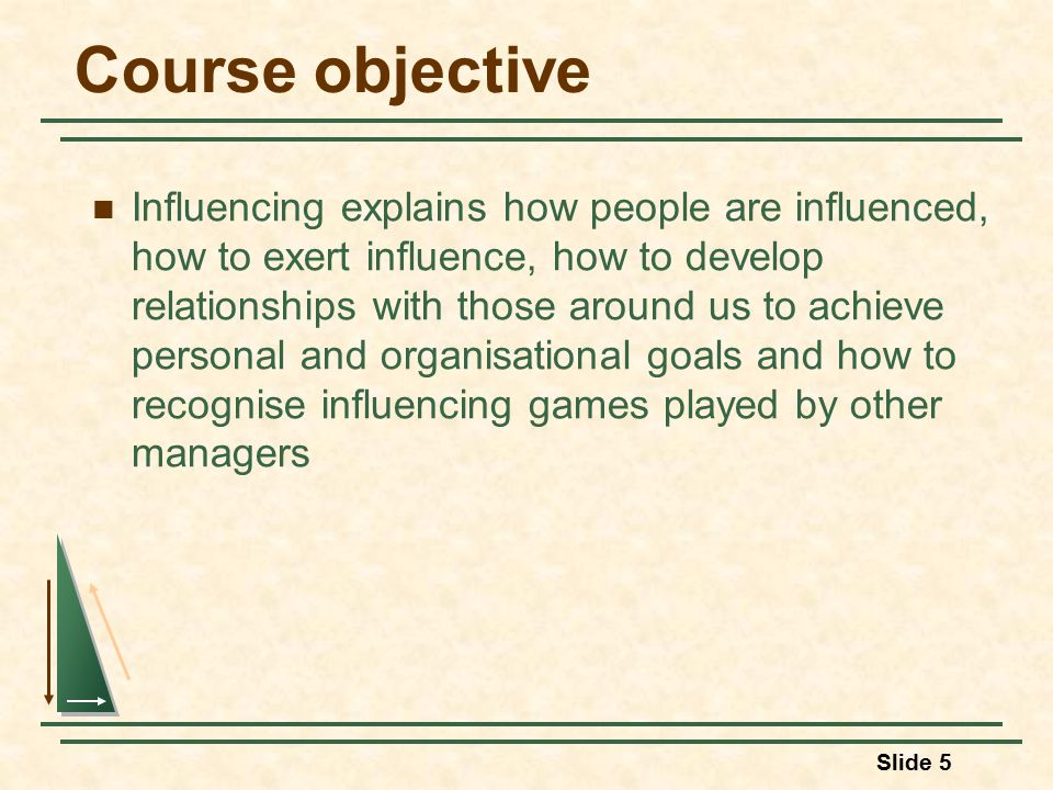 Slide 5 Course objective Influencing explains how people are influenced, how to exert influence, how to develop relationships with those around us to achieve personal and organisational goals and how to recognise influencing games played by other managers