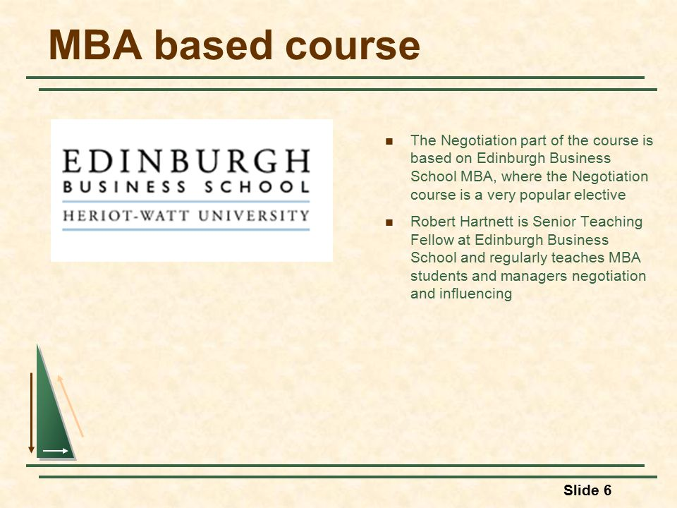 MBA based course The Negotiation part of the course is based on Edinburgh Business School MBA, where the Negotiation course is a very popular elective Robert Hartnett is Senior Teaching Fellow at Edinburgh Business School and regularly teaches MBA students and managers negotiation and influencing Slide 6