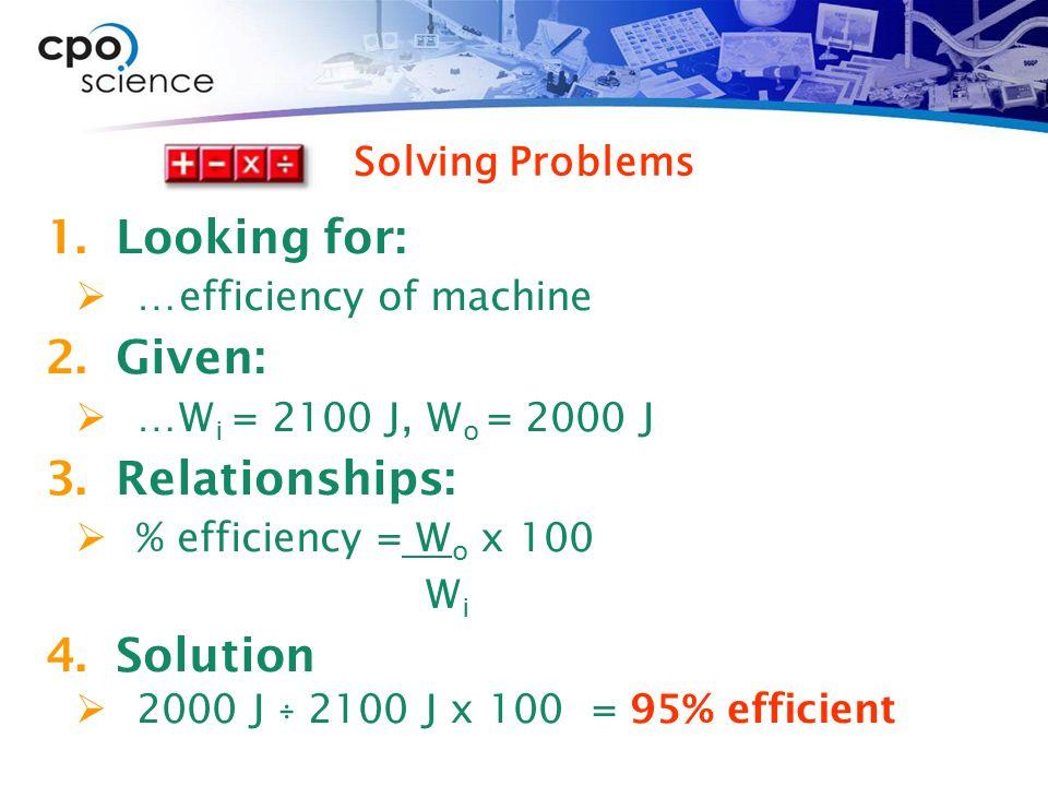 1.Looking for:  …efficiency of machine 2.Given:  …W i = 2100 J, W o = 2000 J 3.Relationships:  % efficiency = W o x 100 W i 4.Solution  2000 J ÷ 2