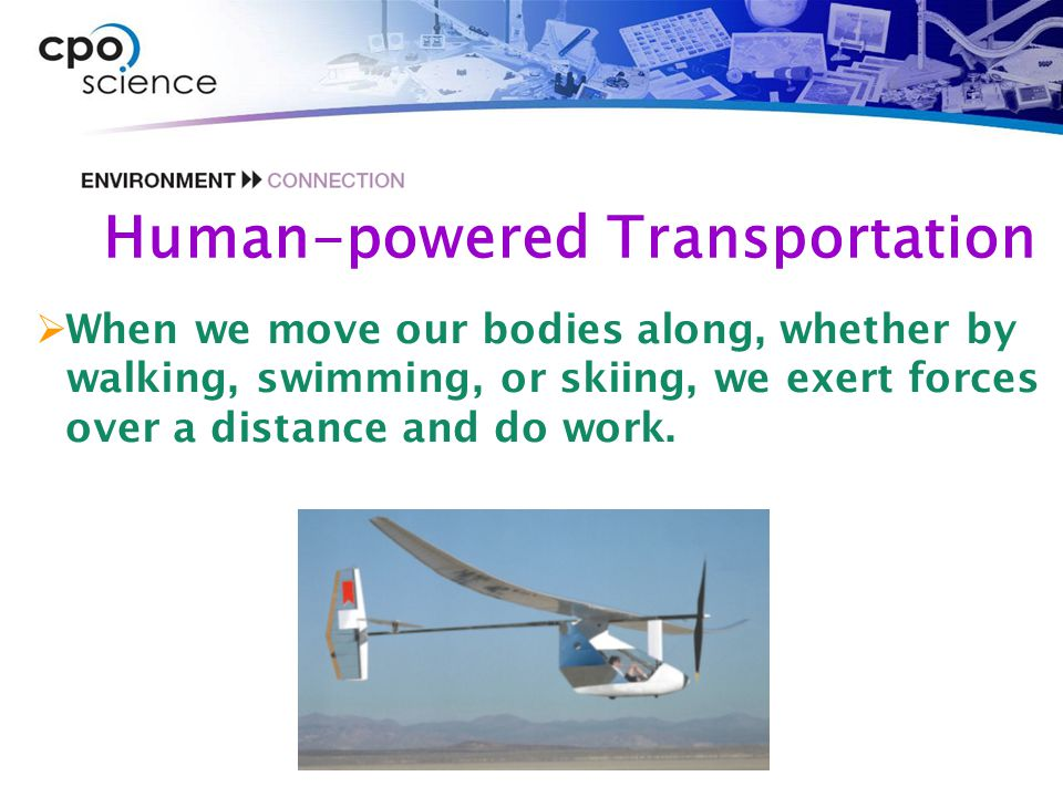 Human-powered Transportation  When we move our bodies along, whether by walking, swimming, or skiing, we exert forces over a distance and do work.