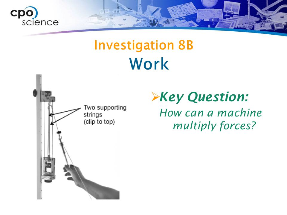 Investigation 8B  Key Question: How can a machine multiply forces? Work