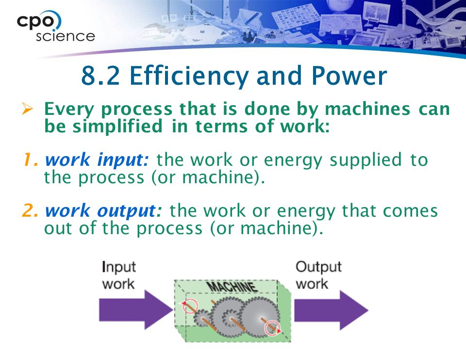 8.2 Efficiency and Power  Every process that is done by machines can be simplified in terms of work: 1.work input: the work or energy supplied to the